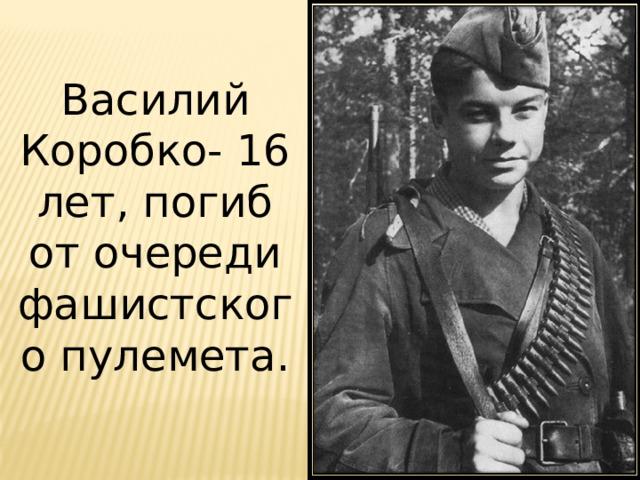 Василий Коробко- 16 лет, погиб от очереди фашистского пулемета.