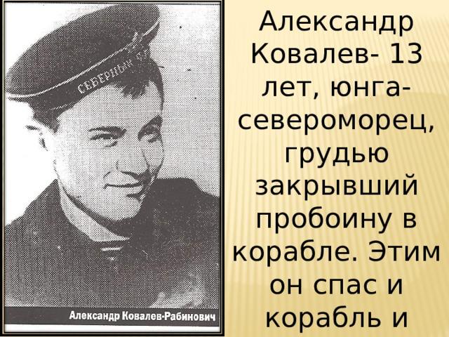 Александр Ковалев- 13 лет, юнга-североморец, грудью закрывший пробоину в корабле. Этим он спас и корабль и команду.