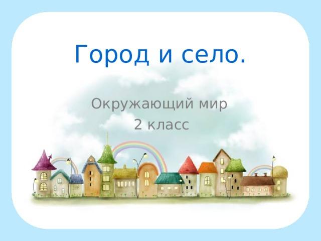 Город и село. Окружающий мир 2 класс