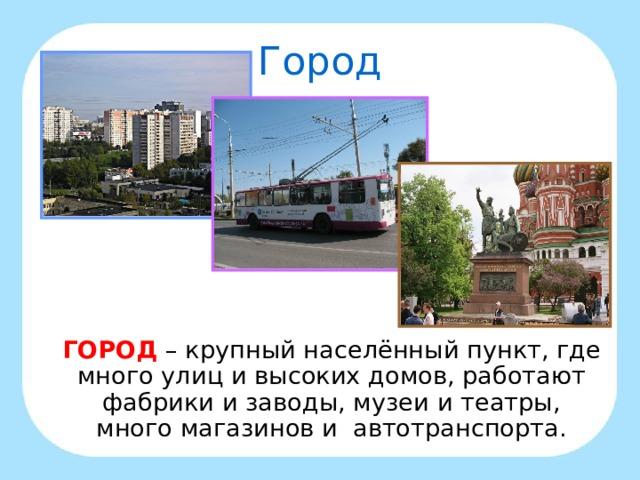 Город  ГОРОД  – крупный населённый пункт, где много улиц и высоких домов, работают фабрики и заводы, музеи и театры, много магазинов и автотранспорта.