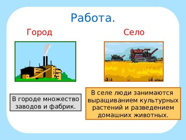 Работа. Город Село В селе люди занимаются выращиванием культурных растений и разведением домашних животных. В городе множество заводов и фабрик.