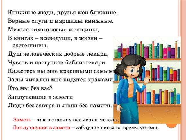 Книжные люди, друзья мои ближние, Верные слуги и маршалы книжные. Милые тихоголосые женщины, В книгах – всеведущи, в жизни – застенчивы. Душ человеческих добрые лекари, Чувств и поступков библиотекари. Кажетесь вы мне красивыми самыми, Залы читален мне видятся храмами. Кто мы без вас? Заплутавшие в замети Люди без завтра и люди без памяти. Заметь – так в старину называли метель; Заплутавшие в замети – заблудившиеся во время метели.