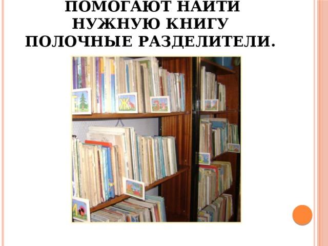 Помогают найти нужную книгу полочные разделители.