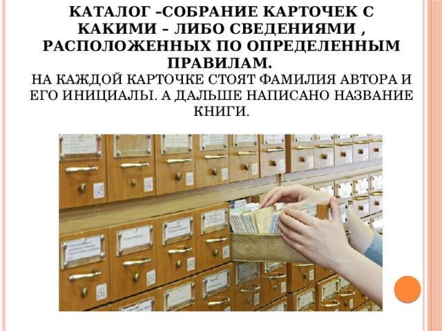 Каталог –собрание карточек с какими – либо сведениями , расположенных по определенным правилам.   На каждой карточке стоят фамилия автора и его инициалы. А дальше написано название книги.