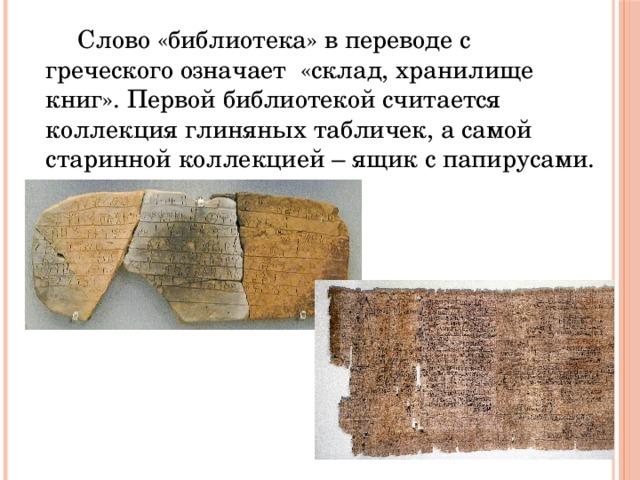 Слово «библиотека» в переводе с греческого означает «склад, хранилище книг». Первой библиотекой считается коллекция глиняных табличек, а самой старинной коллекцией – ящик с папирусами.
