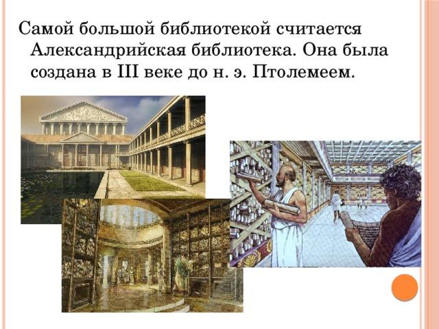 Самой большой библиотекой считается Александрийская библиотека. Она была создана в III веке до н. э. Птолемеем.