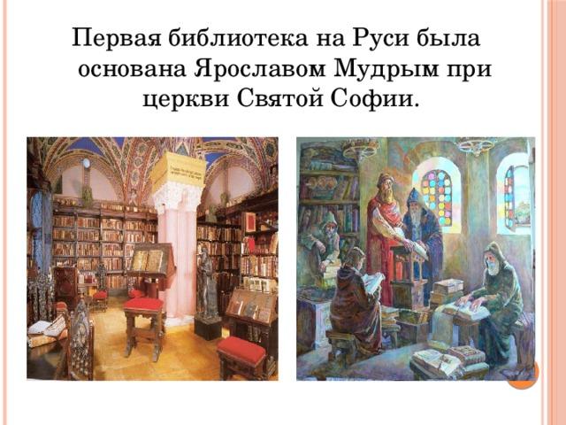 Первая библиотека на Руси была основана Ярославом Мудрым при церкви Святой Софии.