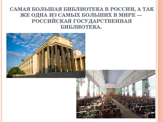 Самая большая библиотека в России, а так же одна из самых больших в мире—  Российская государственная библиотека.