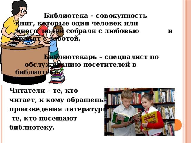 Библиотека – совокупность     книг, которые один человек или     много людей собрали с любовью    и хранят с заботой.      Библиотекарь – специалист по     обслуживанию посетителей в     библиотеке.  Читатели – те, кто читает, к кому обращены произведения литературы;  те, кто посещают библиотеку.