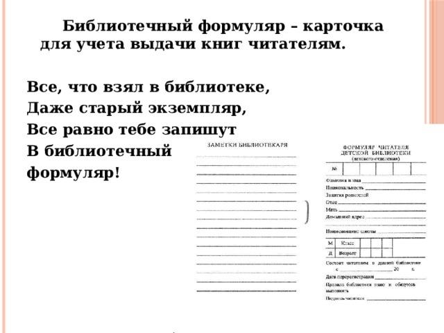 Библиотечный формуляр – карточка для учета выдачи книг читателям.  Все, что взял в библиотеке, Даже старый экземпляр, Все равно тебе запишут В библиотечный формуляр!