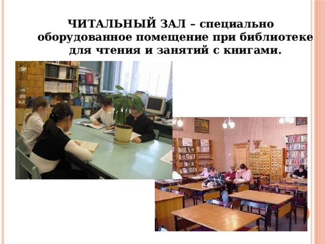 ЧИТАЛЬНЫЙ ЗАЛ – специально оборудованное помещение при библиотеке для чтения и занятий с книгами.