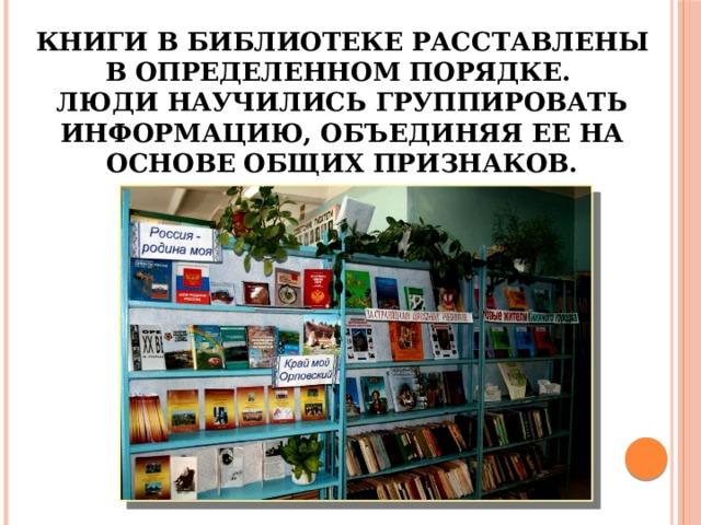 Книги в библиотеке расставлены в определенном порядке.  Люди научились группировать информацию, объединяя ее на основе общих признаков.