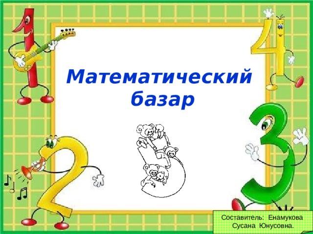 Математический базар Составитель: Енамукова Сусана Юнусовна.