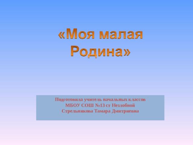 Подготовила учитель начальных классов МБОУ СОШ №13 ст Незлобной Стрельникова Тамара Дмитриевна