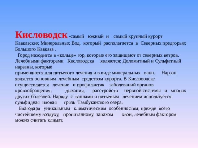 Кисловодск  -самый южный и самый крупный курорт Кавказских Минеральных Вод, который располагается в Северных предгорьях Большого Кавказа .   Город находится в «кольце» гор, которые его защищают от северных ветров. Лечебными факторами Кисловодска являются: Доломитный и Сульфатный нарзаны, которые  применяются для питьевого лечения и в виде минеральных ванн. Нарзан является основным лечебным средством курорта. В Кисловодске осуществляется лечение и профилактик заболеваний органов кровообращения, дыхания,  расстройств нервной системы имногих других болезней.Наряду с ваннами и питьевым лечением используется сульфидная иловая грязь Тамбуканского озера.   Благодаря уникальным климатическим особенностям, прежде всего чистейшему воздуху, пропитанному запахом хвои, лечебным фактором можно считать климат.