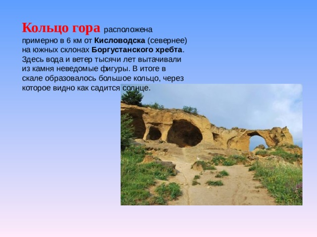 Кольцо гора  расположена примерно в 6 км от Кисловодска (севернее) на южных склонах Боргустанского хребта . Здесь вода и ветер тысячи лет вытачивали из камня неведомые фигуры. В итоге в скале образовалось большое кольцо, через которое видно как садится солнце.