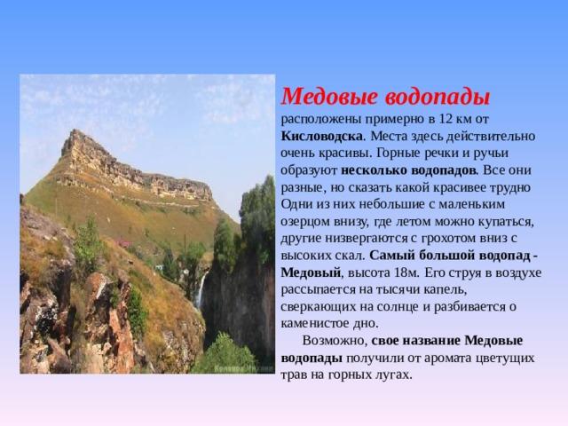 Медовые водопады  расположены примерно в 12 км от Кисловодска . Места здесь действительно очень красивы. Горные речки и ручьи образуют несколько водопадов . Все они разные, но сказать какой красивее трудно Одни из них небольшие с маленьким озерцом внизу, где летом можно купаться, другие низвергаются с грохотом вниз с высоких скал. Самый большой водопад - Медовый , высота 18м. Его струя в воздухе рассыпается на тысячи капель, сверкающих на солнце и разбивается о каменистое дно.   Возможно, свое название Медовые водопады получили от аромата цветущих трав на горных лугах.