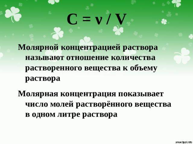 C = ν / V Молярной концентрацией раствора называют отношение количества растворенного вещества к объему раствора Молярная концентрация показывает число молей растворённого вещества в одном литре раствора
