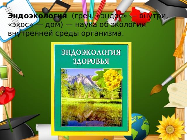 Эндоэкология (греч. «эндос» — внутри, «экос» — дом) — наука об экологии внутренней среды организма.