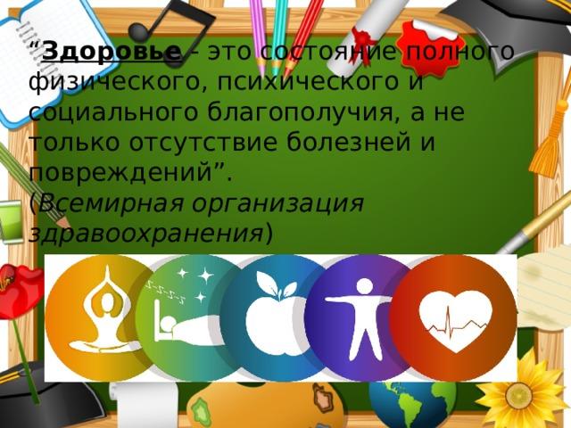 """"""" Здоровье - это состояние полного физического, психического и социального благополучия, а не только отсутствие болезней и повреждений"""".  ( Всемирная организация здравоохранения )"""