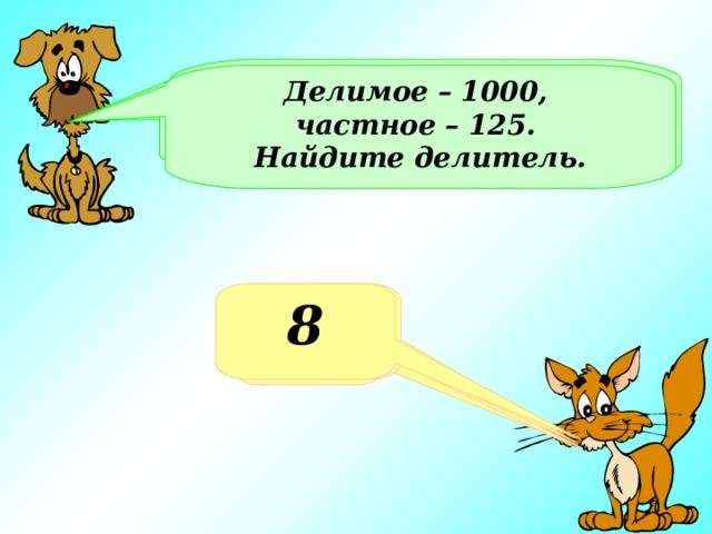 Делитель – 8, частное – 25. Найдите делимое Делимое – 1000, частное – 125. Найдите делитель. Делимое 1000, делитель - 4. Найдите частное Какое число получится при делении 100 на 4? 200 8 25 250