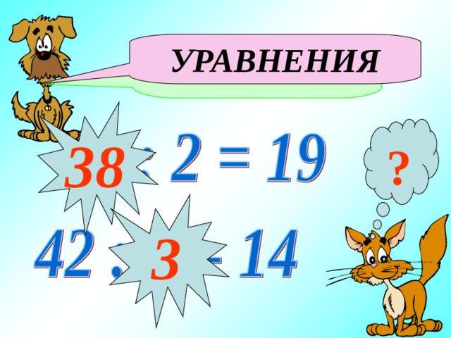Как называются данные равенства: УРАВНЕНИЯ 38 ? 3