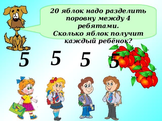 20 яблок надо разделить поровну между 4 ребятами. Сколько яблок получит каждый ребёнок? 5 5 5 5
