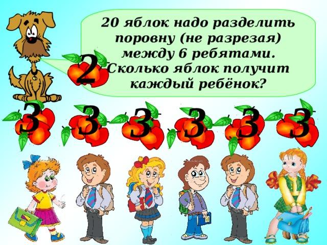 20 яблок надо разделить поровну (не разрезая) между 6 ребятами. Сколько яблок получит каждый ребёнок? 2 3 3 3 3 3 3 Каждый получит по 3 яблока, а ещё два яблока останется