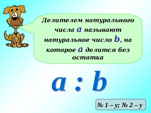 Делителем натурального числа а называют натуральное число b , на которое а делится без остатка № 1 – у; № 2 – у