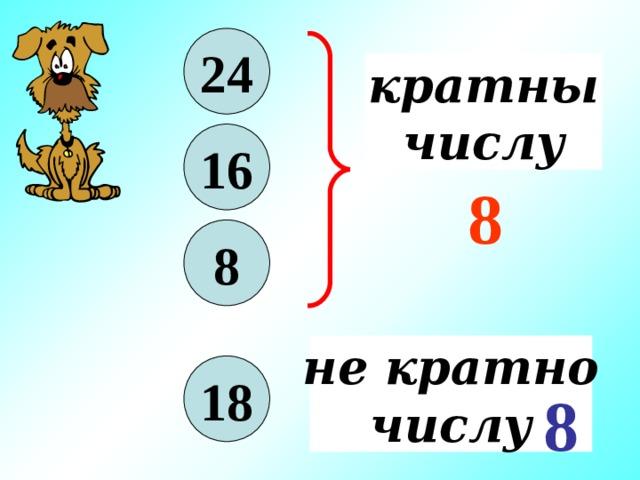 24 кратны числу 16 8 8 не кратно числу 18 8