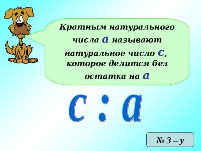 Кратным натурального числа а называют натуральное число с , которое делится без остатка на а № 3 – у