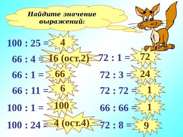 Найдите значение выражений: 4 100 : 25 = 72 16 (ост. 2 )  72 : 1 =  66 : 4 = 24 66  72 : 3 =  66 : 1 = 6 1  72 : 72 =  66 : 11 = Устный счёт. 100 1 100 : 1 =  66 : 66 = 4 (ост.4) 9  72 : 8 = 100 : 24 =