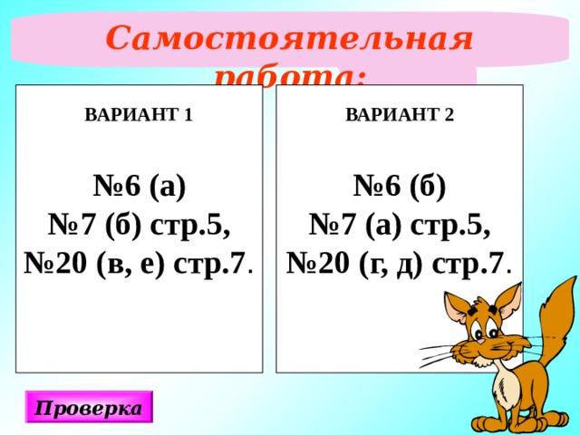 Самостоятельная работа:  ВАРИАНТ 1  № 6 (а) № 7 (б) стр.5, № 20 (в, е) стр.7 . ВАРИАНТ 2  № 6 (б) № 7 (а) стр.5, № 20 (г, д) стр.7 . Проверка