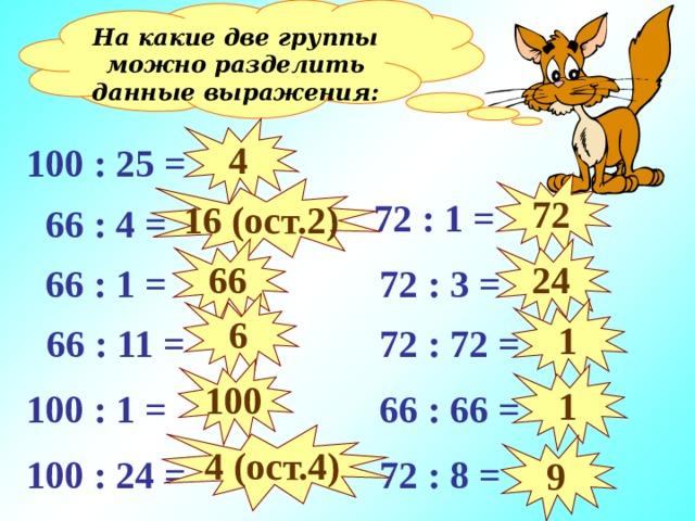 На какие две группы можно разделить данные выражения: 4 100 : 25 = 72 16 (ост. 2 )  72 : 1 =  66 : 4 = 66 24  72 : 3 =  66 : 1 = 6 1  66 : 11 =  72 : 72 = 100 1  66 : 66 = 100 : 1 = 4 (ост.4) 9 100 : 24 =  72 : 8 =