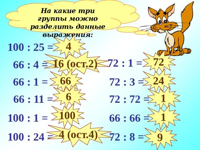 На какие три группы можно разделить данные выражения: 4 100 : 25 = 72 16 (ост. 2 )  72 : 1 =  66 : 4 = 66 24  72 : 3 =  66 : 1 = 6 1  66 : 11 =  72 : 72 = 100 1  66 : 66 = 100 : 1 = 4 (ост.4) 9 100 : 24 =  72 : 8 =