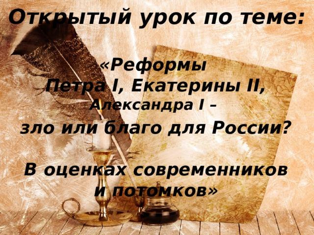 Открытый урок по теме:   «Реформы  Петра I, Екатерины II, Александра I – зло или благо для России?  В оценках современников и потомков»