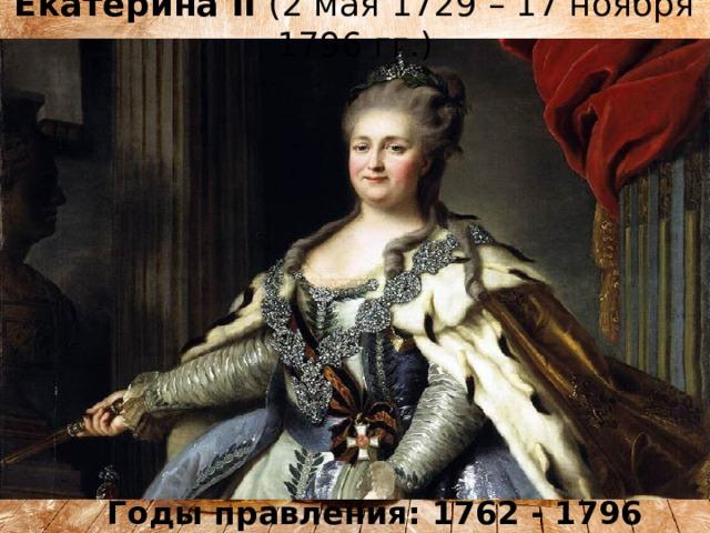 Екатерина II (2 мая 1729 – 17 ноября 1796 гг.) Годы правления: 1762 - 1796