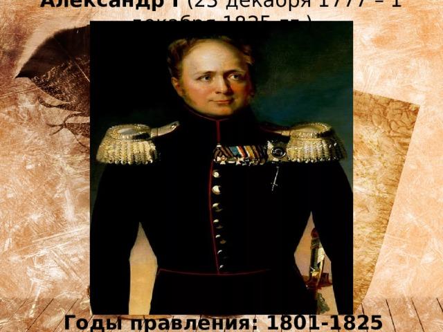 Александр I (23 декабря 1777 – 1 декабря 1825 гг.) Годы правления: 1801-1825