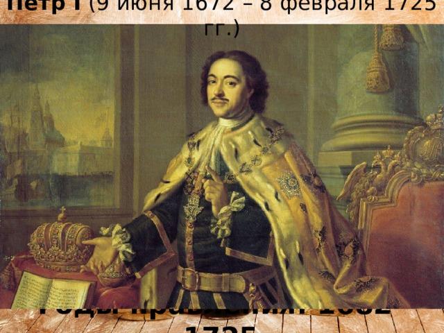 Пётр I (9 июня 1672 – 8 февраля 1725 гг.) Годы правления: 1682-1725