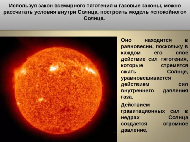 Используя закон всемирного тяготения и газовые законы, можно рассчитать условия внутри Солнца, построить модель «спокойного» Солнца.  Оно находится в равновесии, поскольку в каждом его слое действие сил тяготения, которые стремятся сжать Солнце, уравновешивается действием сил внутреннего давления газа. Действием гравитационных сил в недрах Солнца создается огромное давление.