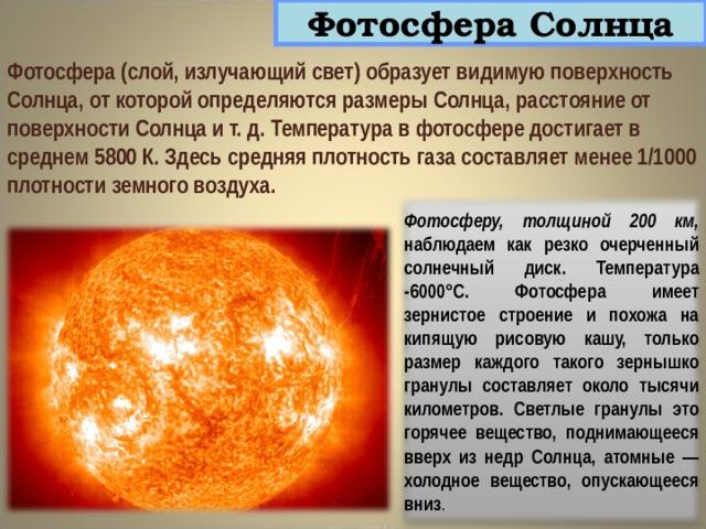 Фотосфера Солнца Фотосфера (слой, излучающий свет) образует видимую поверхность Солнца, от которой определяются размеры Солнца, расстояние от поверхности Солнца и т. д. Температура в фотосфере достигает в среднем 5800 К. Здесь средняя плотность газа составляет менее 1/1000 плотности земного воздуха. Фотосферу, толщиной 200 км, наблюдаем как резко очерченный солнечный диск. Температура -6000°С. Фотосфера имеет зернистое строение и похожа на кипящую рисовую кашу, только размер каждого такого зернышко гранулы составляет около тысячи километров. Светлые гранулы это горячее вещество, поднимающееся вверх из недр Солнца, атомные — холодное вещество, опускающееся вниз .