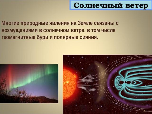 Солнечный ветер Многие природные явления на Земле связаны с возмущениями в солнечном ветре, в том числе геомагнитные бури и полярные сияния.