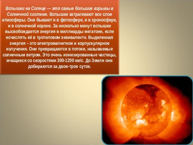 Вспышки на Солнце — это самые большие взрывы в Солнечной системе.  Вспышки затрагивают все слои атмосферы. Они бывают и в фотосфере, и в хроносфере, и в солнечной короне. За несколько минут вспышки высвобождается энергия в миллиарды мегатонн, если исчислять её в тротиловом эквиваленте. Выделенная энергия – это электромагнитное и корпускулярное излучения. Они превращаются в потоки, называемые солнечным ветром. Это оченьионизированные частицы, мчащиеся со скоростями 300-1200 км/с. До Земли они добираются за двое-трое суток.