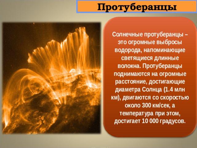 Протуберанцы Солнечные протуберанцы – это огромные выбросы водорода, напоминающие светящиеся длинные волокна. Протуберанцы поднимаются на огромные расстояние, достигающие диаметра Солнца (1.4 млн км), двигаются со скоростью около 300 км/сек, а температура при этом, достигает 10 000 градусов.