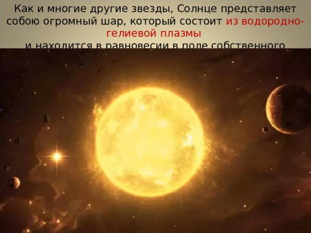 Как и многие другие звезды, Солнце представляет собою огромный шар, который состоит из водородно-гелиевой плазмы и находится в равновесии в поле собственного тяготения .