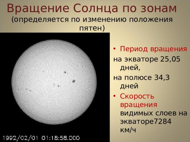 Вращение Солнца по зонам  (определяется по изменению положения пятен) Период вращения на экваторе 25,05 дней, на полюсе 34,3 дней