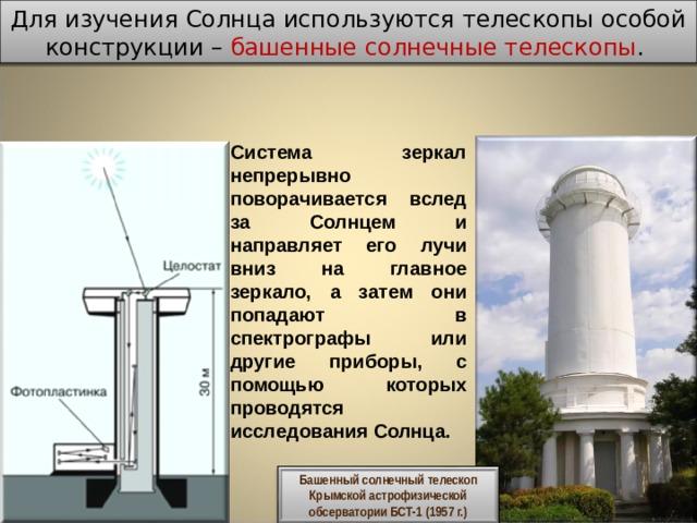 Для изучения Солнца используются телескопы особой конструкции – башенные солнечные телескопы . Система зеркал непрерывно поворачивается вслед за Солнцем и направляет его лучи вниз на главное зеркало, а затем они попадают в спектрографы или другие приборы, с помощью которых проводятся исследования Солнца. Башенный солнечный телескоп Крымской астрофизической обсерватории БСТ-1 (1957 г.)