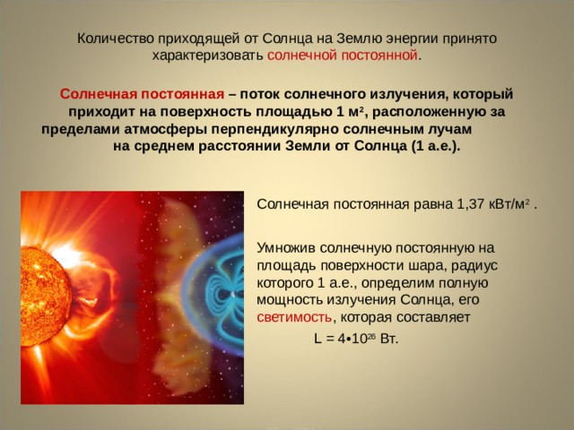 Количество приходящей от Солнца на Землю энергии принято характеризовать солнечной постоянной . Солнечная постоянная – поток солнечного излучения, который приходит на поверхность площадью 1 м 2 , расположенную за пределами атмосферы перпендикулярно солнечным лучам на среднем расстоянии Земли от Солнца (1 а.е.). Солнечная постоянная равна 1,37 кВт/м 2 . Умножив солнечную постоянную на площадь поверхности шара, радиус которого 1 а.е., определим полную мощность излучения Солнца, его светимость , которая составляет L  = 4•10 26 Вт.
