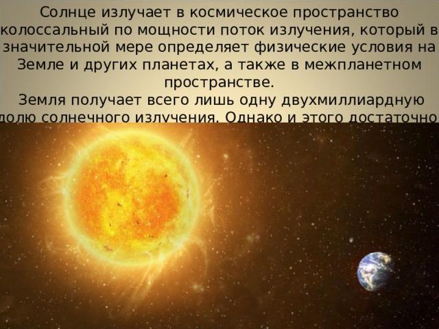 Солнце излучает в космическое пространство колоссальный по мощности поток излучения, который в значительной мере определяет физические условия на Земле и других планетах, а также в межпланетном пространстве.  Земля получает всего лишь одну двухмиллиардную долю солнечного излучения. Однако и этого достаточно, чтобы приводить в движение огромные массы воздуха в земной атмосфере, управлять погодой и климатом на земном шаре.