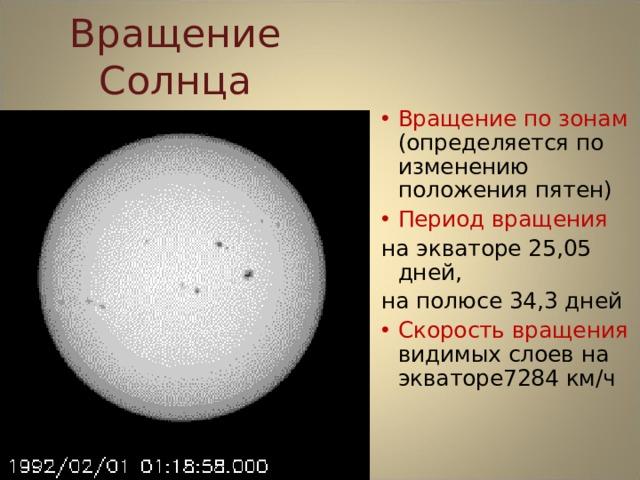 Вращение Солнца Вращение по зонам (определяется по изменению положения пятен) Период вращения на экваторе 25,05 дней, на полюсе 34,3 дней